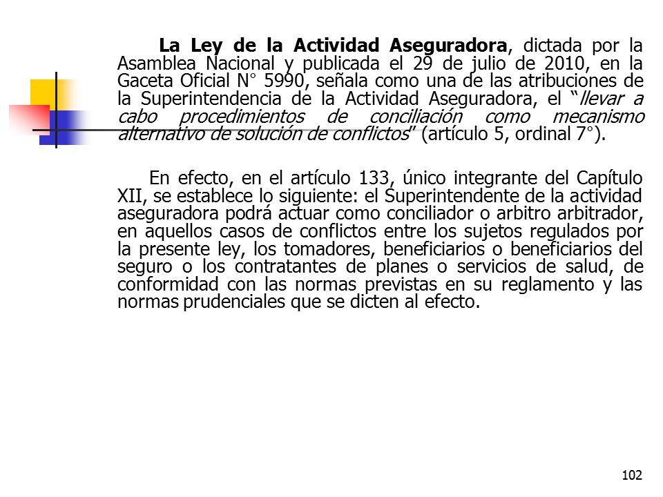 La Ley de la Actividad Aseguradora, dictada por la Asamblea Nacional y publicada el 29 de julio de 2010, en la Gaceta Oficial N° 5990, señala como una de las atribuciones de la Superintendencia de la Actividad Aseguradora, el llevar a cabo procedimientos de conciliación como mecanismo alternativo de solución de conflictos (artículo 5, ordinal 7°).