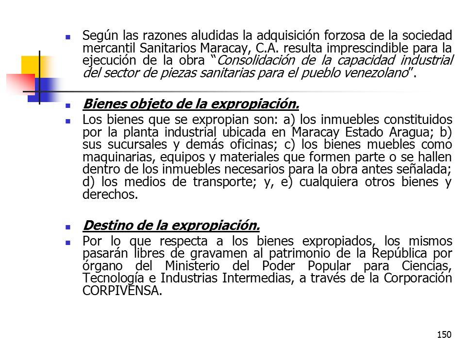 Según las razones aludidas la adquisición forzosa de la sociedad mercantil Sanitarios Maracay, C.A. resulta imprescindible para la ejecución de la obra Consolidación de la capacidad industrial del sector de piezas sanitarias para el pueblo venezolano .