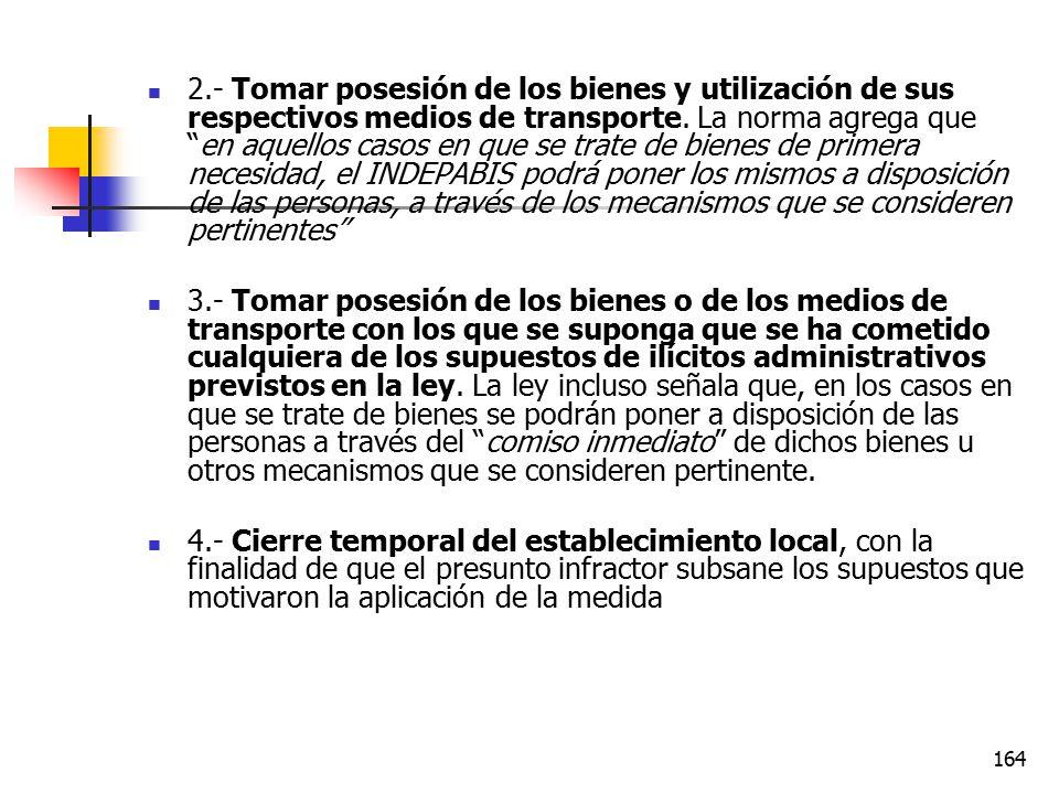 2.- Tomar posesión de los bienes y utilización de sus respectivos medios de transporte. La norma agrega que en aquellos casos en que se trate de bienes de primera necesidad, el INDEPABIS podrá poner los mismos a disposición de las personas, a través de los mecanismos que se consideren pertinentes