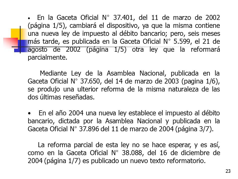 En la Gaceta Oficial N° 37.401, del 11 de marzo de 2002 (página 1/5), cambiará el dispositivo, ya que la misma contiene una nueva ley de impuesto al débito bancario; pero, seis meses más tarde, es publicada en la Gaceta Oficial N° 5.599, el 21 de agosto de 2002 (página 1/5) otra ley que la reformará parcialmente.