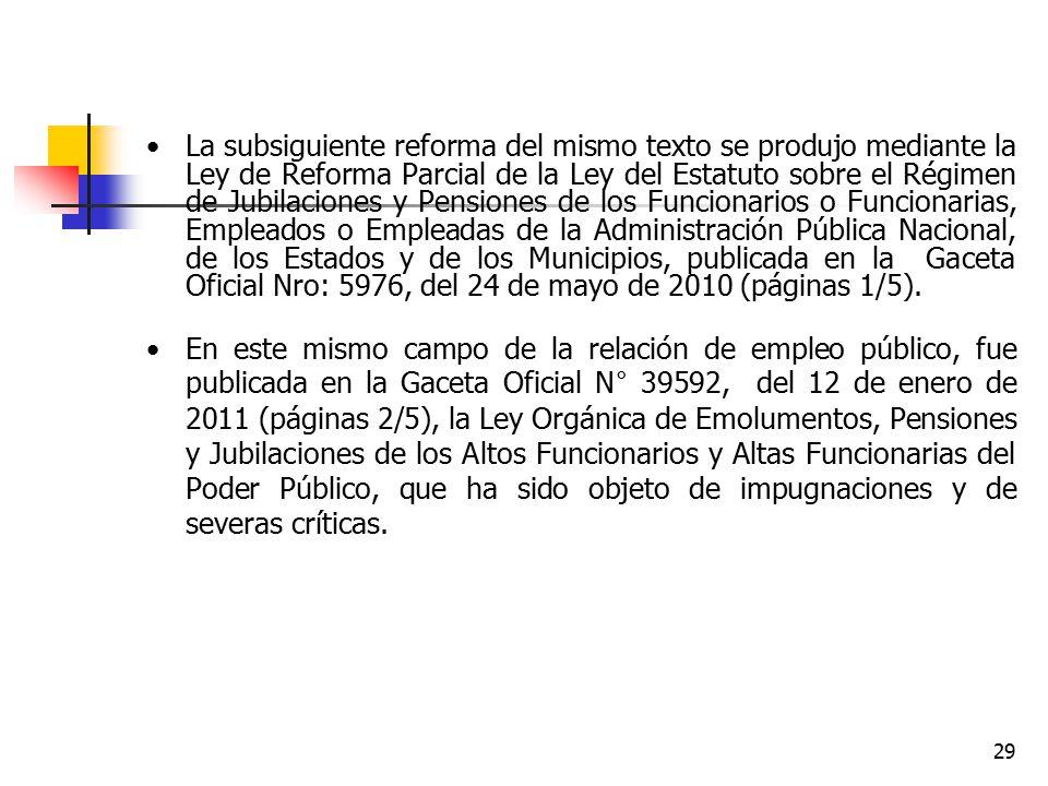 La subsiguiente reforma del mismo texto se produjo mediante la Ley de Reforma Parcial de la Ley del Estatuto sobre el Régimen de Jubilaciones y Pensiones de los Funcionarios o Funcionarias, Empleados o Empleadas de la Administración Pública Nacional, de los Estados y de los Municipios, publicada en la Gaceta Oficial Nro: 5976, del 24 de mayo de 2010 (páginas 1/5).