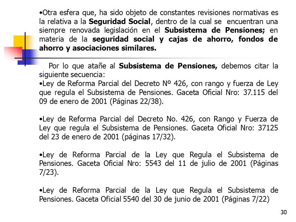Otra esfera que, ha sido objeto de constantes revisiones normativas es la relativa a la Seguridad Social, dentro de la cual se encuentran una siempre renovada legislación en el Subsistema de Pensiones; en materia de la seguridad social y cajas de ahorro, fondos de ahorro y asociaciones similares.