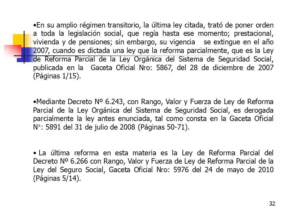 En su amplio régimen transitorio, la última ley citada, trató de poner orden a toda la legislación social, que regía hasta ese momento; prestacional, vivienda y de pensiones; sin embargo, su vigencia se extingue en el año 2007, cuando es dictada una ley que la reforma parcialmente, que es la Ley de Reforma Parcial de la Ley Orgánica del Sistema de Seguridad Social, publicada en la Gaceta Oficial Nro: 5867, del 28 de diciembre de 2007 (Páginas 1/15).