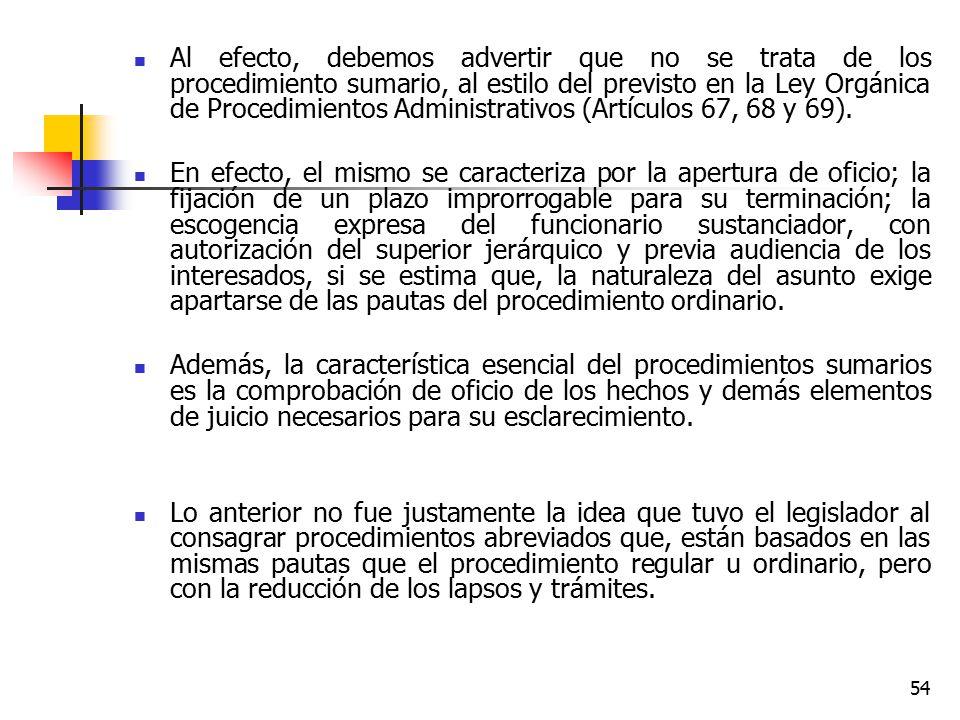 Al efecto, debemos advertir que no se trata de los procedimiento sumario, al estilo del previsto en la Ley Orgánica de Procedimientos Administrativos (Artículos 67, 68 y 69).