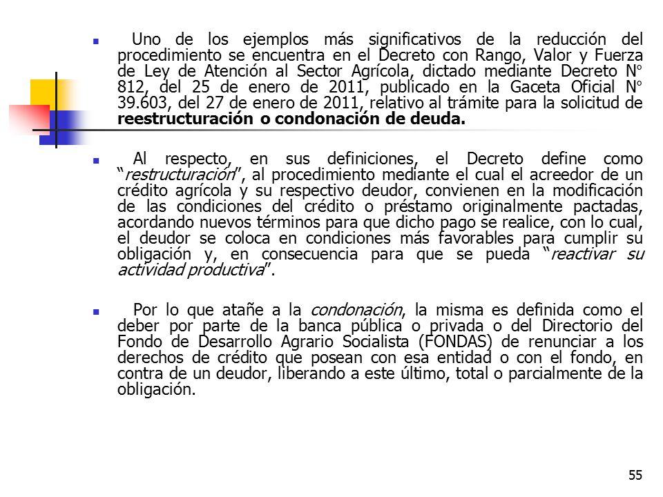 Uno de los ejemplos más significativos de la reducción del procedimiento se encuentra en el Decreto con Rango, Valor y Fuerza de Ley de Atención al Sector Agrícola, dictado mediante Decreto N° 812, del 25 de enero de 2011, publicado en la Gaceta Oficial N° 39.603, del 27 de enero de 2011, relativo al trámite para la solicitud de reestructuración o condonación de deuda.