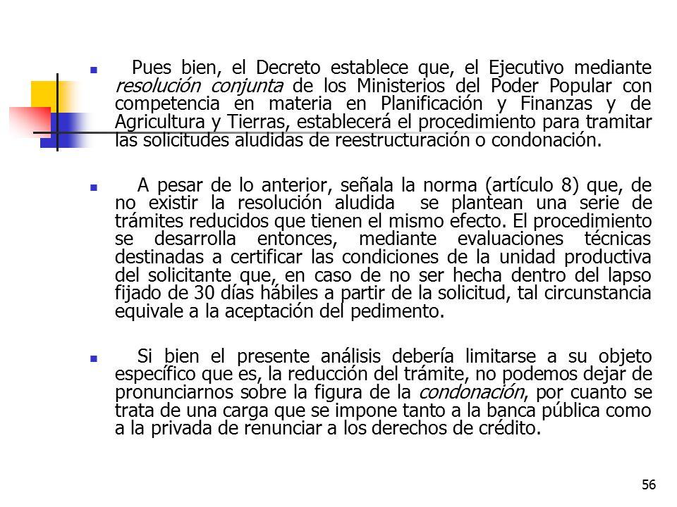 Pues bien, el Decreto establece que, el Ejecutivo mediante resolución conjunta de los Ministerios del Poder Popular con competencia en materia en Planificación y Finanzas y de Agricultura y Tierras, establecerá el procedimiento para tramitar las solicitudes aludidas de reestructuración o condonación.