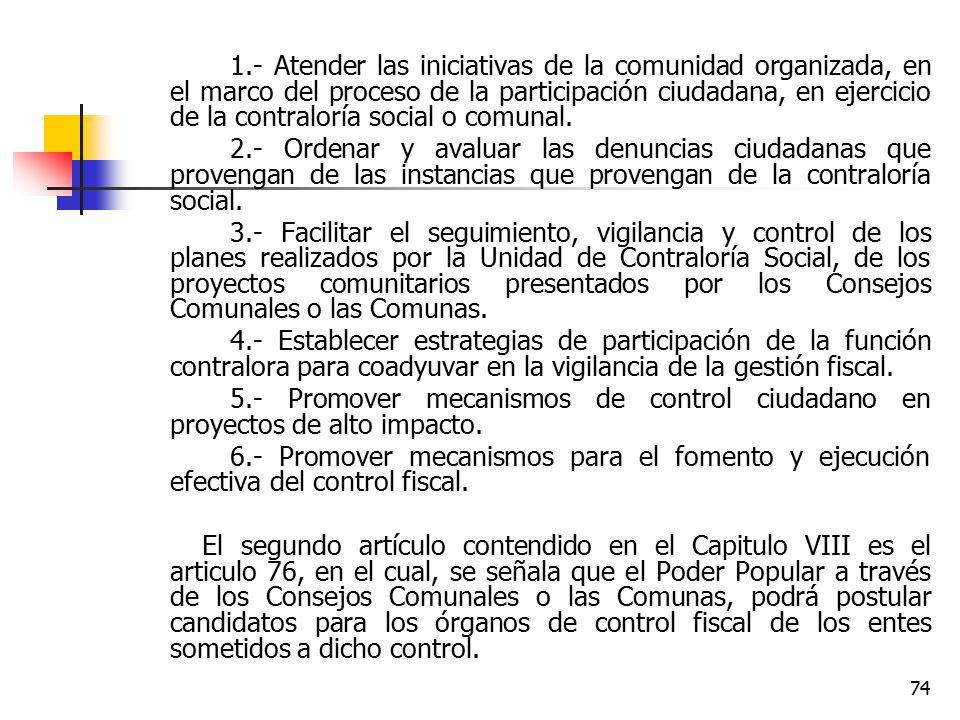 1.- Atender las iniciativas de la comunidad organizada, en el marco del proceso de la participación ciudadana, en ejercicio de la contraloría social o comunal.
