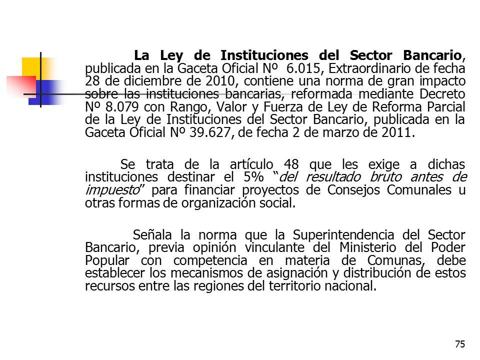 La Ley de Instituciones del Sector Bancario, publicada en la Gaceta Oficial Nº 6.015, Extraordinario de fecha 28 de diciembre de 2010, contiene una norma de gran impacto sobre las instituciones bancarias, reformada mediante Decreto Nº 8.079 con Rango, Valor y Fuerza de Ley de Reforma Parcial de la Ley de Instituciones del Sector Bancario, publicada en la Gaceta Oficial Nº 39.627, de fecha 2 de marzo de 2011.
