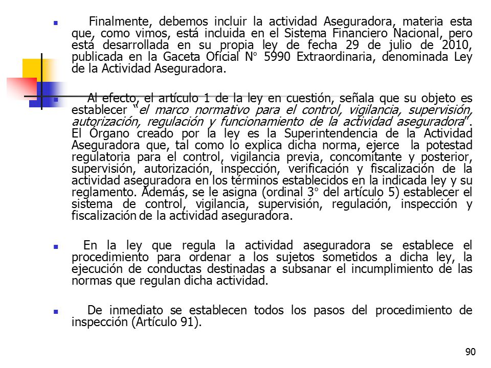 Finalmente, debemos incluir la actividad Aseguradora, materia esta que, como vimos, está incluida en el Sistema Financiero Nacional, pero está desarrollada en su propia ley de fecha 29 de julio de 2010, publicada en la Gaceta Oficial N° 5990 Extraordinaria, denominada Ley de la Actividad Aseguradora.