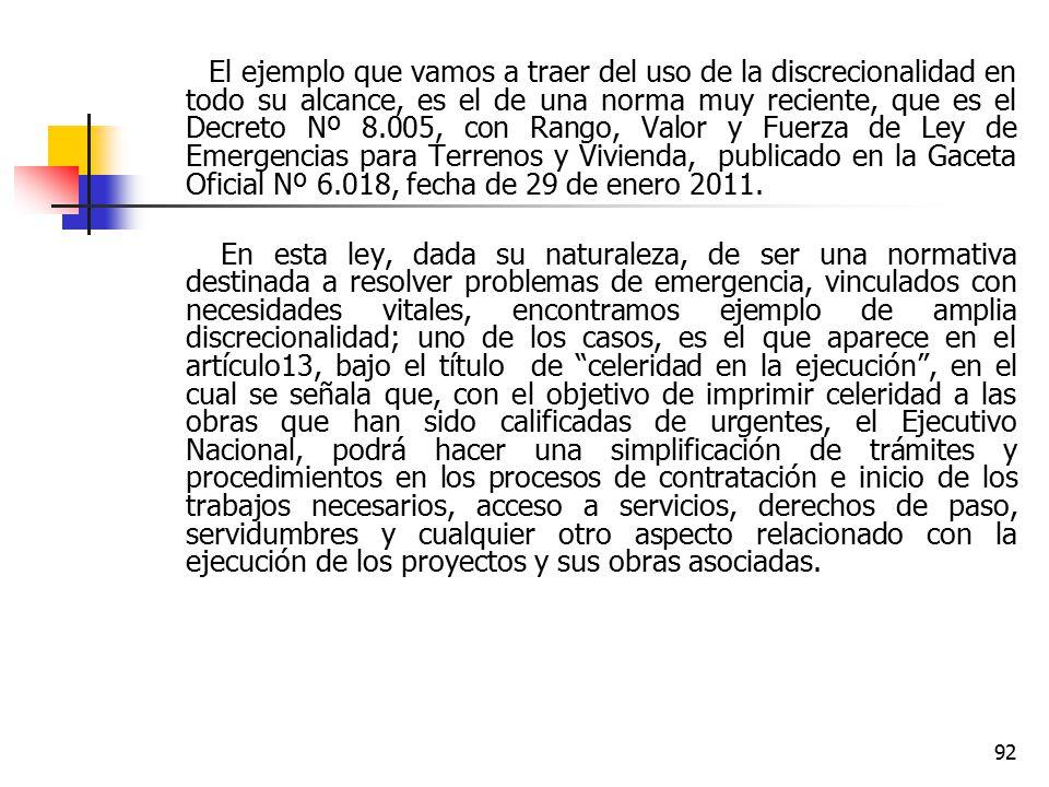 El ejemplo que vamos a traer del uso de la discrecionalidad en todo su alcance, es el de una norma muy reciente, que es el Decreto Nº 8.005, con Rango, Valor y Fuerza de Ley de Emergencias para Terrenos y Vivienda, publicado en la Gaceta Oficial Nº 6.018, fecha de 29 de enero 2011.