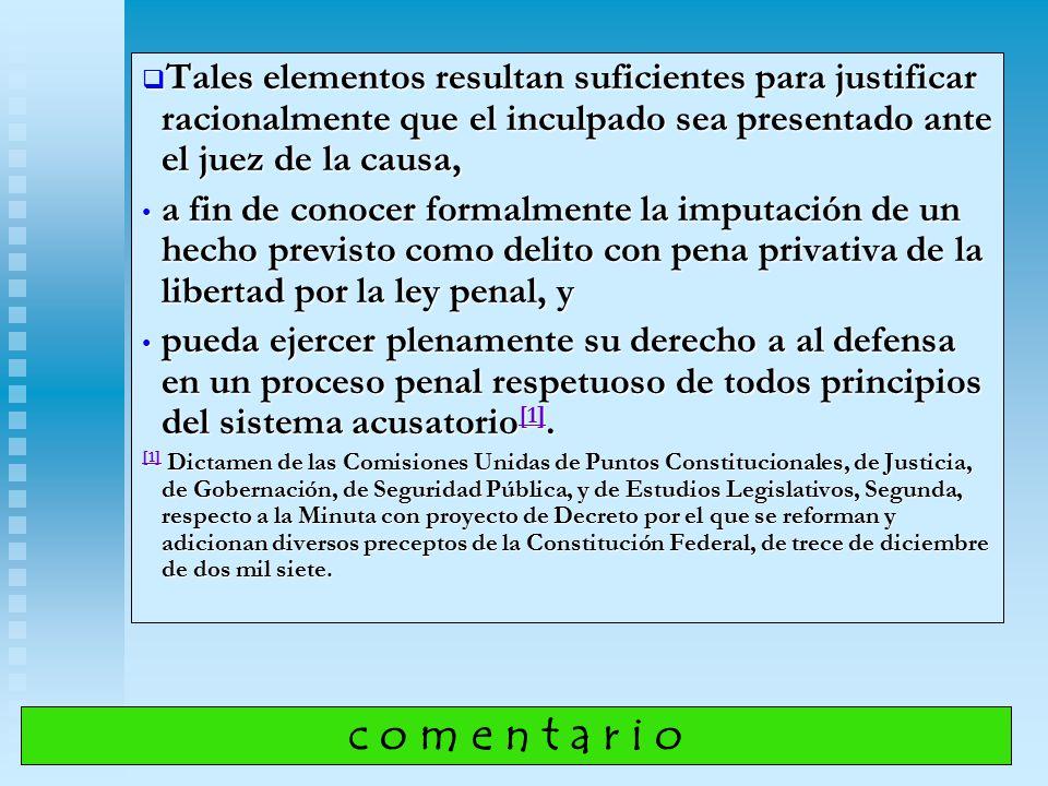 Tales elementos resultan suficientes para justificar racionalmente que el inculpado sea presentado ante el juez de la causa,