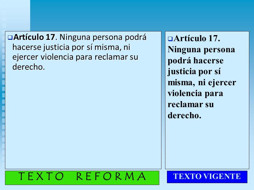 Artículo 17. Ninguna persona podrá hacerse justicia por sí misma, ni ejercer violencia para reclamar su derecho.