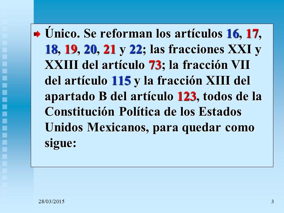 Único. Se reforman los artículos 16, 17, 18, 19, 20, 21 y 22; las fracciones XXI y XXIII del artículo 73; la fracción VII del artículo 115 y la fracción XIII del apartado B del artículo 123, todos de la Constitución Política de los Estados Unidos Mexicanos, para quedar como sigue: