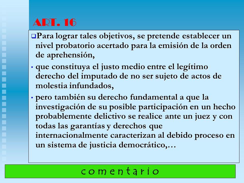 ART. 16 Para lograr tales objetivos, se pretende establecer un nivel probatorio acertado para la emisión de la orden de aprehensión,