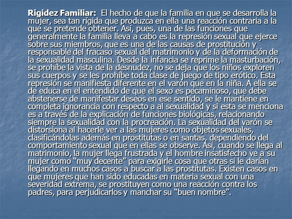 Rigidez Familiar: El hecho de que la familia en que se desarrolla la mujer, sea tan rígida que produzca en ella una reacción contraria a la que se pretende obtener.
