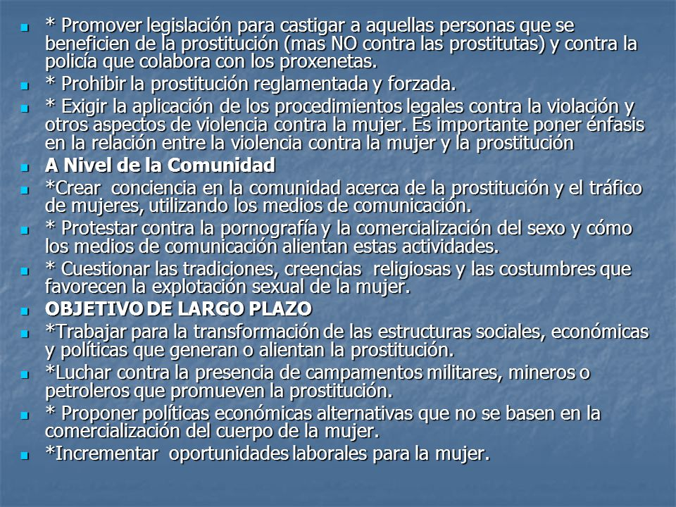 * Promover legislación para castigar a aquellas personas que se beneficien de la prostitución (mas NO contra las prostitutas) y contra la policía que colabora con los proxenetas.