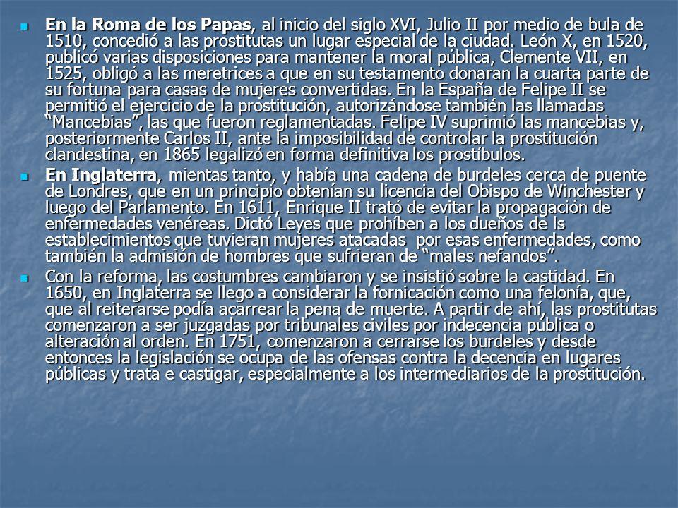 En la Roma de los Papas, al inicio del siglo XVI, Julio II por medio de bula de 1510, concedió a las prostitutas un lugar especial de la ciudad. León X, en 1520, publicó varias disposiciones para mantener la moral pública, Clemente VII, en 1525, obligó a las meretrices a que en su testamento donaran la cuarta parte de su fortuna para casas de mujeres convertidas. En la España de Felipe II se permitió el ejercicio de la prostitución, autorizándose también las llamadas Mancebias , las que fueron reglamentadas. Felipe IV suprimió las mancebias y, posteriormente Carlos II, ante la imposibilidad de controlar la prostitución clandestina, en 1865 legalizó en forma definitiva los prostíbulos.