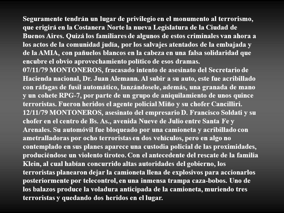 Seguramente tendrán un lugar de privilegio en el monumento al terrorismo, que erigirá en la Costanera Norte la nueva Legislatura de la Ciudad de Buenos Aires. Quizá los familiares de algunos de estos criminales van ahora a los actos de la comunidad judía, por los salvajes atentados de la embajada y de la AMIA, con pañuelos blancos en la cabeza en una falsa solidaridad que encubre el obvio aprovechamiento político de esos dramas.