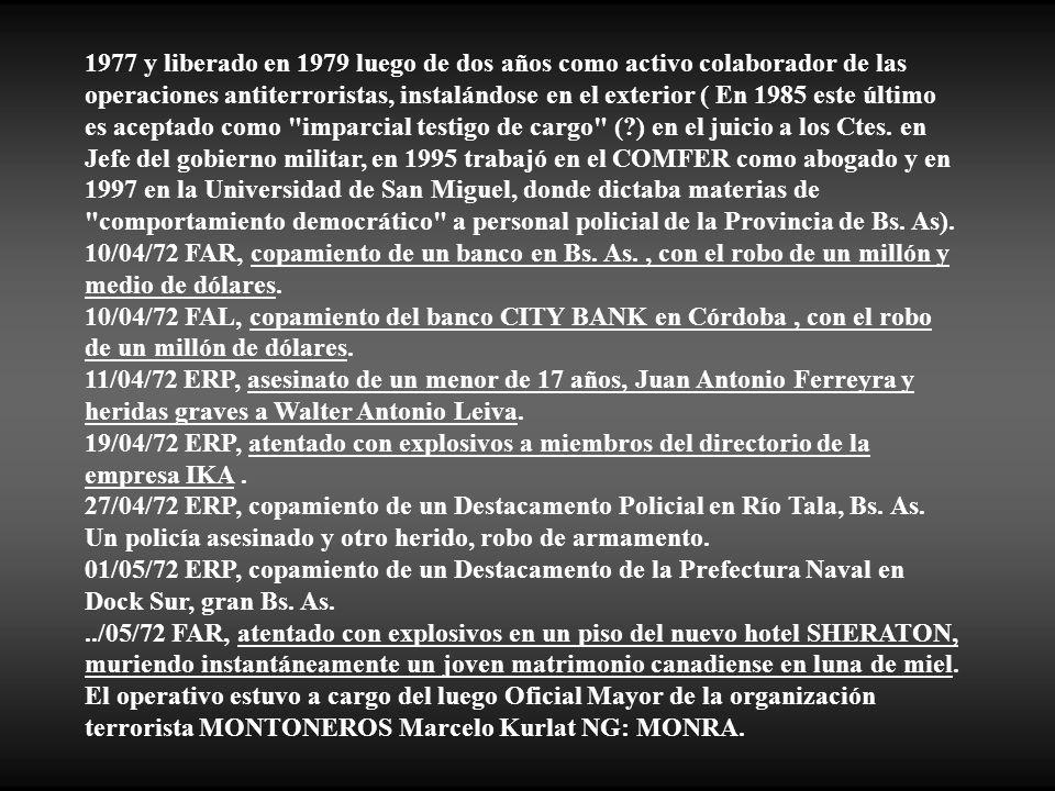 1977 y liberado en 1979 luego de dos años como activo colaborador de las operaciones antiterroristas, instalándose en el exterior ( En 1985 este último es aceptado como imparcial testigo de cargo ( ) en el juicio a los Ctes. en Jefe del gobierno militar, en 1995 trabajó en el COMFER como abogado y en 1997 en la Universidad de San Miguel, donde dictaba materias de comportamiento democrático a personal policial de la Provincia de Bs. As).