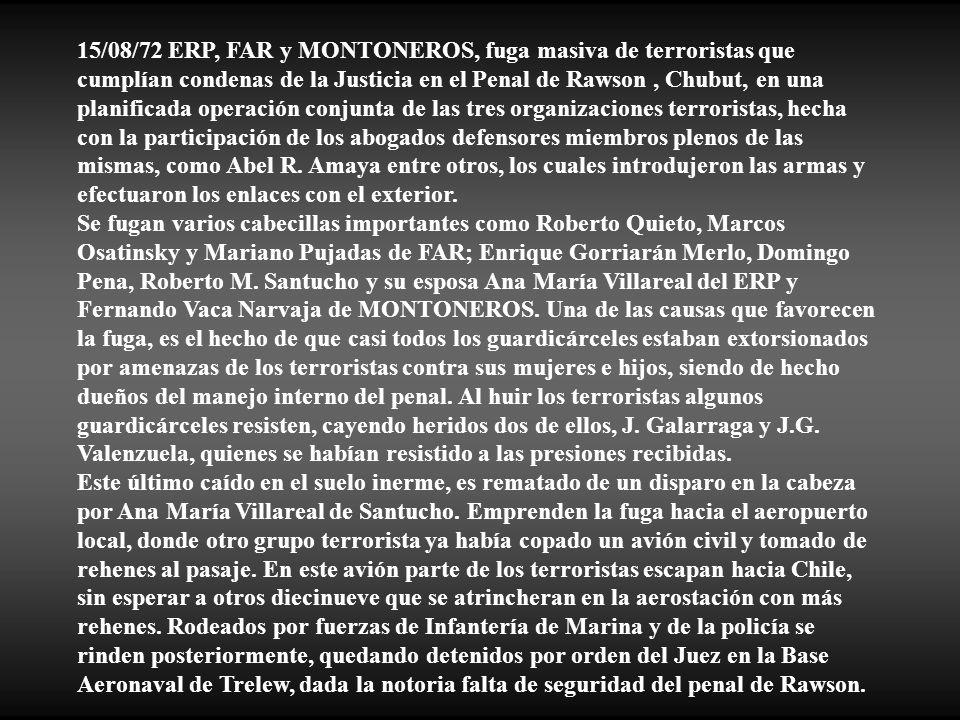 15/08/72 ERP, FAR y MONTONEROS, fuga masiva de terroristas que cumplían condenas de la Justicia en el Penal de Rawson , Chubut, en una planificada operación conjunta de las tres organizaciones terroristas, hecha con la participación de los abogados defensores miembros plenos de las mismas, como Abel R. Amaya entre otros, los cuales introdujeron las armas y efectuaron los enlaces con el exterior.