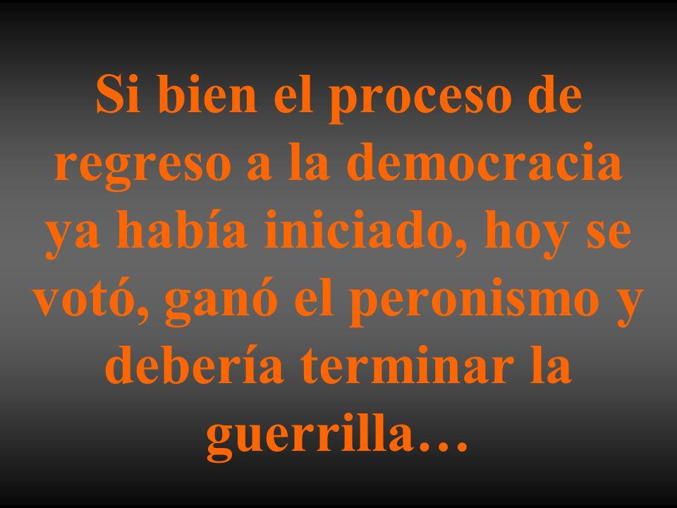 Si bien el proceso de regreso a la democracia ya había iniciado, hoy se votó, ganó el peronismo y debería terminar la guerrilla…