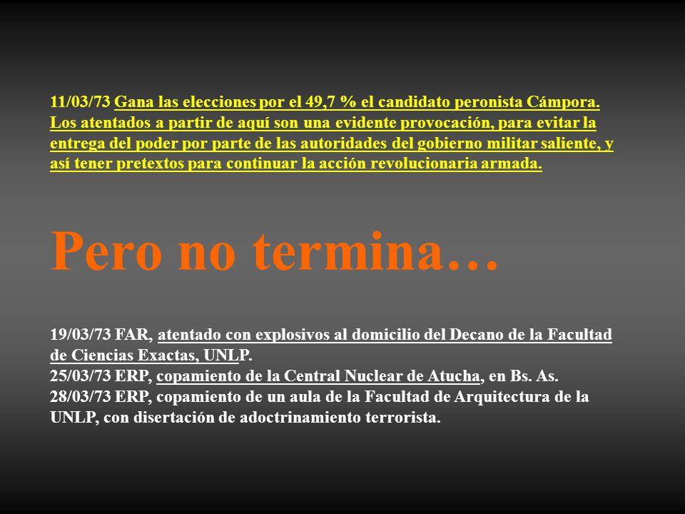 11/03/73 Gana las elecciones por el 49,7 % el candidato peronista Cámpora. Los atentados a partir de aquí son una evidente provocación, para evitar la entrega del poder por parte de las autoridades del gobierno militar saliente, y así tener pretextos para continuar la acción revolucionaria armada.