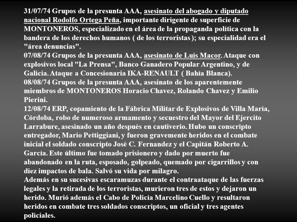 31/07/74 Grupos de la presunta AAA, asesinato del abogado y diputado nacional Rodolfo Ortega Peña, importante dirigente de superficie de MONTONEROS, especializado en el área de la propaganda política con la bandera de los derechos humanos ( de los terroristas ); su especialidad era el área denuncias .