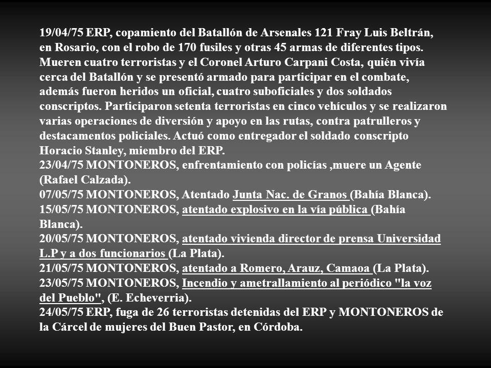 19/04/75 ERP, copamiento del Batallón de Arsenales 121 Fray Luis Beltrán, en Rosario, con el robo de 170 fusiles y otras 45 armas de diferentes tipos. Mueren cuatro terroristas y el Coronel Arturo Carpani Costa, quién vivía cerca del Batallón y se presentó armado para participar en el combate, además fueron heridos un oficial, cuatro suboficiales y dos soldados conscriptos. Participaron setenta terroristas en cinco vehículos y se realizaron varias operaciones de diversión y apoyo en las rutas, contra patrulleros y destacamentos policiales. Actuó como entregador el soldado conscripto Horacio Stanley, miembro del ERP.