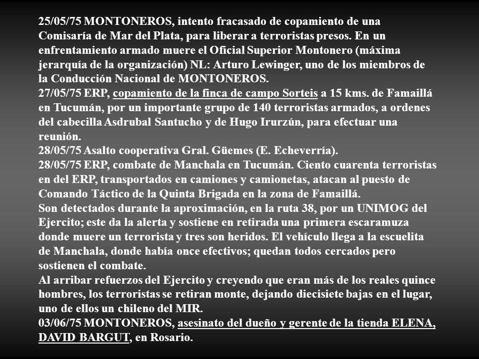 25/05/75 MONTONEROS, intento fracasado de copamiento de una Comisaría de Mar del Plata, para liberar a terroristas presos. En un enfrentamiento armado muere el Oficial Superior Montonero (máxima jerarquía de la organización) NL: Arturo Lewinger, uno de los miembros de la Conducción Nacional de MONTONEROS.