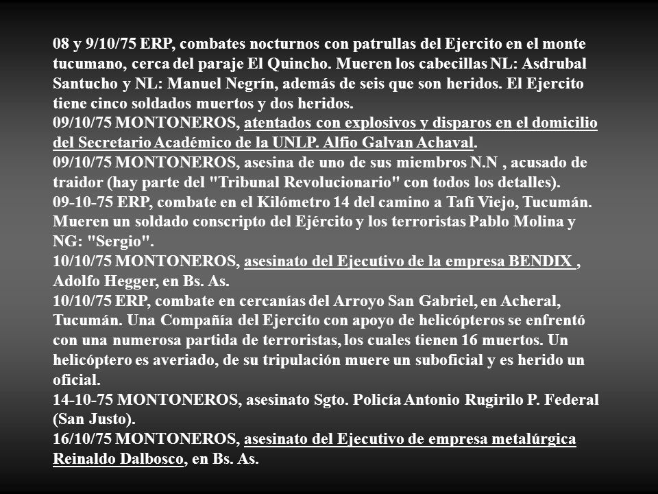 08 y 9/10/75 ERP, combates nocturnos con patrullas del Ejercito en el monte tucumano, cerca del paraje El Quincho. Mueren los cabecillas NL: Asdrubal Santucho y NL: Manuel Negrín, además de seis que son heridos. El Ejercito tiene cinco soldados muertos y dos heridos.