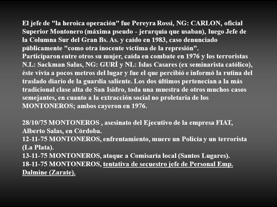 El jefe de la heroica operación fue Pereyra Rossi, NG: CARLON, oficial Superior Montonero (máxima pseudo - jerarquía que usaban), luego Jefe de la Columna Sur del Gran Bs. As. y caído en 1983, caso denunciado públicamente como otra inocente víctima de la represión .
