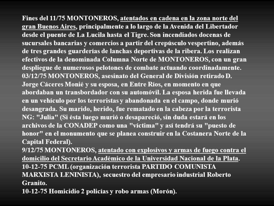 Fines del 11/75 MONTONEROS, atentados en cadena en la zona norte del gran Buenos Aires, principalmente a lo largo de la Avenida del Libertador desde el puente de La Lucila hasta el Tigre. Son incendiados docenas de sucursales bancarias y comercios a partir del crepúsculo vespertino, además de tres grandes guarderías de lanchas deportivas de la ribera. Los realizan efectivos de la denominada Columna Norte de MONTONEROS, con un gran despliegue de numerosos pelotones de combate actuando coordinadamente.