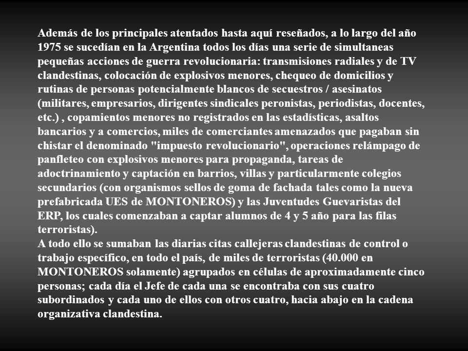 Además de los principales atentados hasta aquí reseñados, a lo largo del año 1975 se sucedían en la Argentina todos los días una serie de simultaneas pequeñas acciones de guerra revolucionaria: transmisiones radiales y de TV clandestinas, colocación de explosivos menores, chequeo de domicilios y rutinas de personas potencialmente blancos de secuestros / asesinatos (militares, empresarios, dirigentes sindicales peronistas, periodistas, docentes, etc.) , copamientos menores no registrados en las estadísticas, asaltos bancarios y a comercios, miles de comerciantes amenazados que pagaban sin chistar el denominado impuesto revolucionario , operaciones relámpago de panfleteo con explosivos menores para propaganda, tareas de adoctrinamiento y captación en barrios, villas y particularmente colegios secundarios (con organismos sellos de goma de fachada tales como la nueva prefabricada UES de MONTONEROS) y las Juventudes Guevaristas del ERP, los cuales comenzaban a captar alumnos de 4 y 5 año para las filas terroristas).