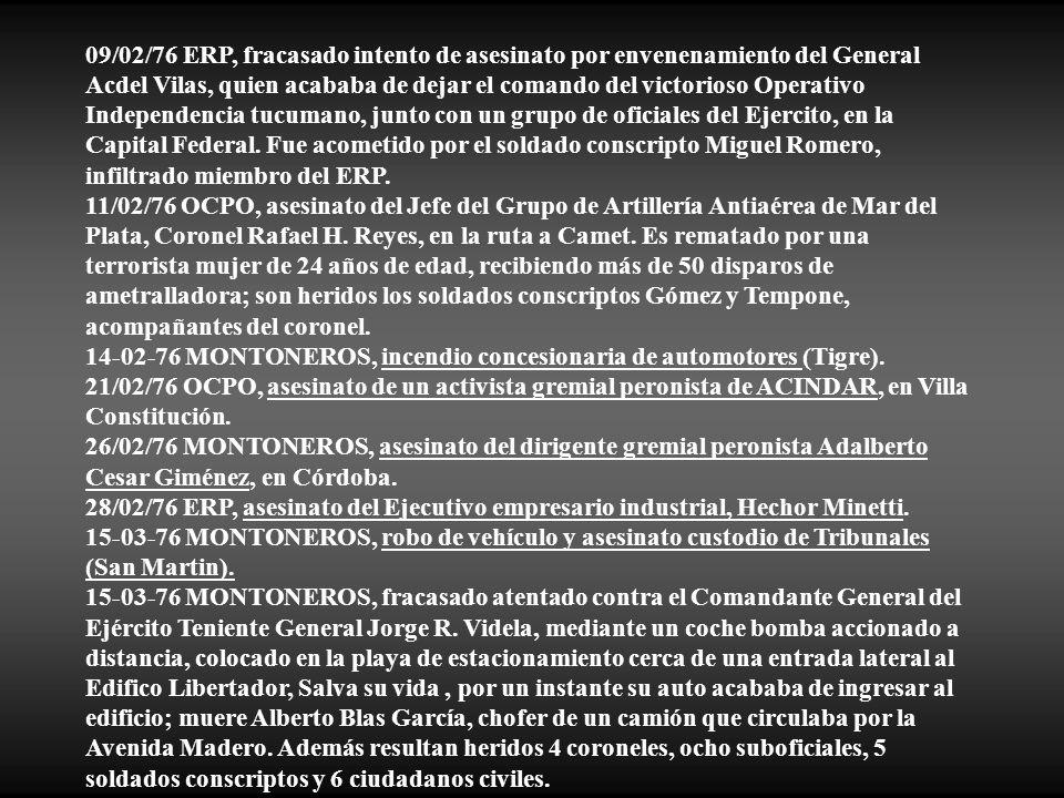 09/02/76 ERP, fracasado intento de asesinato por envenenamiento del General Acdel Vilas, quien acababa de dejar el comando del victorioso Operativo Independencia tucumano, junto con un grupo de oficiales del Ejercito, en la Capital Federal. Fue acometido por el soldado conscripto Miguel Romero, infiltrado miembro del ERP.