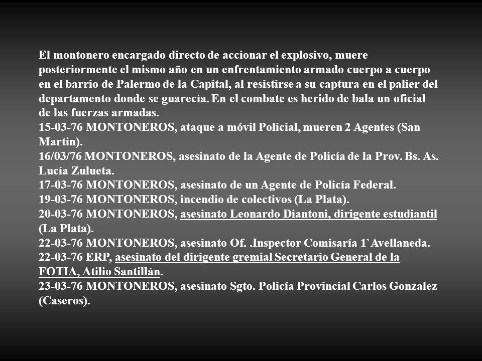 El montonero encargado directo de accionar el explosivo, muere posteriormente el mismo año en un enfrentamiento armado cuerpo a cuerpo en el barrio de Palermo de la Capital, al resistirse a su captura en el palier del departamento donde se guarecía. En el combate es herido de bala un oficial de las fuerzas armadas.