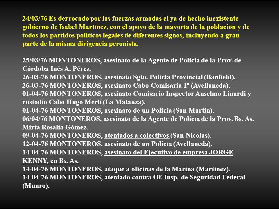 24/03/76 Es derrocado por las fuerzas armadas el ya de hecho inexistente gobierno de Isabel Martínez, con el apoyo de la mayoría de la población y de todos los partidos políticos legales de diferentes signos, incluyendo a gran parte de la misma dirigencia peronista.