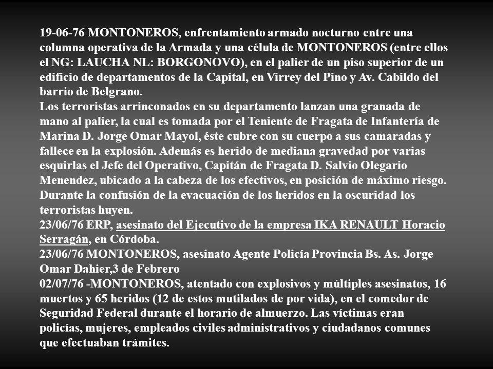 19-06-76 MONTONEROS, enfrentamiento armado nocturno entre una columna operativa de la Armada y una célula de MONTONEROS (entre ellos el NG: LAUCHA NL: BORGONOVO), en el palier de un piso superior de un edificio de departamentos de la Capital, en Virrey del Pino y Av. Cabildo del barrio de Belgrano.