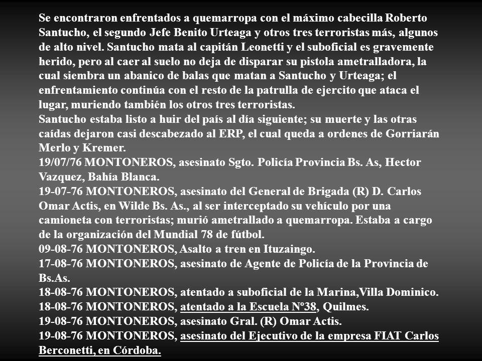 Se encontraron enfrentados a quemarropa con el máximo cabecilla Roberto Santucho, el segundo Jefe Benito Urteaga y otros tres terroristas más, algunos de alto nivel. Santucho mata al capitán Leonetti y el suboficial es gravemente herido, pero al caer al suelo no deja de disparar su pistola ametralladora, la cual siembra un abanico de balas que matan a Santucho y Urteaga; el enfrentamiento continúa con el resto de la patrulla de ejercito que ataca el lugar, muriendo también los otros tres terroristas.
