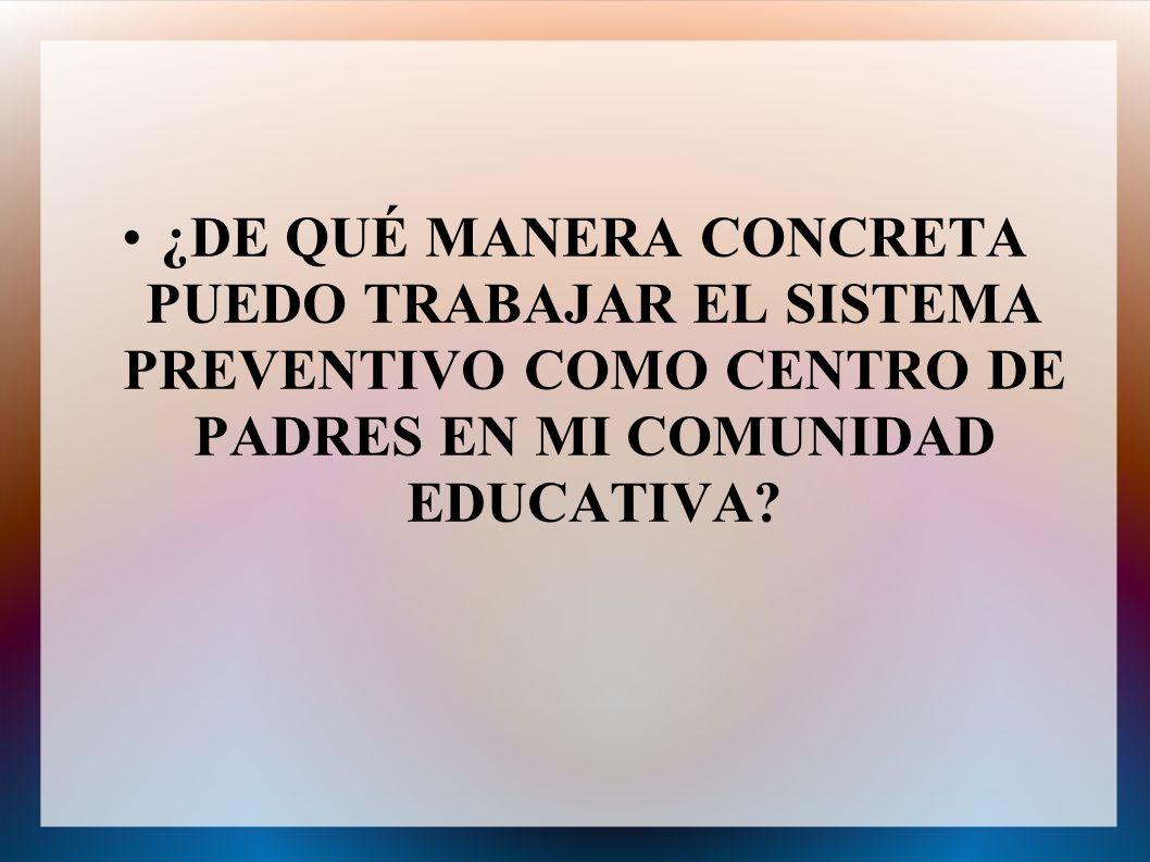¿DE QUÉ MANERA CONCRETA PUEDO TRABAJAR EL SISTEMA PREVENTIVO COMO CENTRO DE PADRES EN MI COMUNIDAD EDUCATIVA