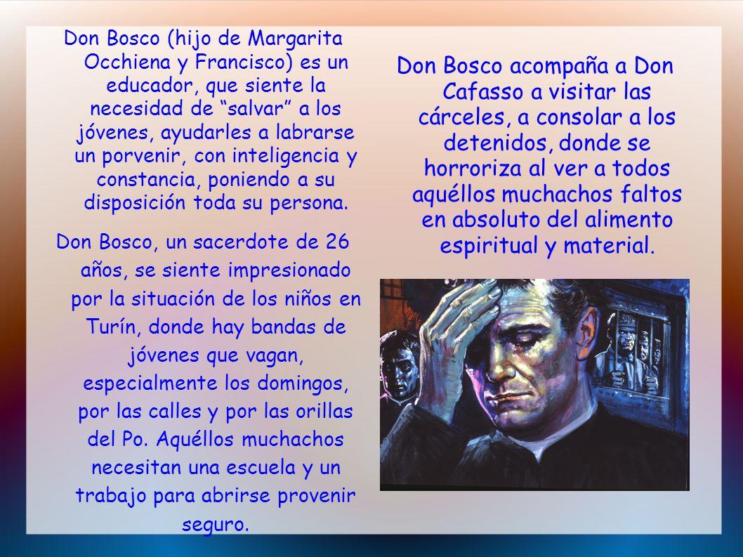 Don Bosco (hijo de Margarita Occhiena y Francisco) es un educador, que siente la necesidad de salvar a los jóvenes, ayudarles a labrarse un porvenir, con inteligencia y constancia, poniendo a su disposición toda su persona.