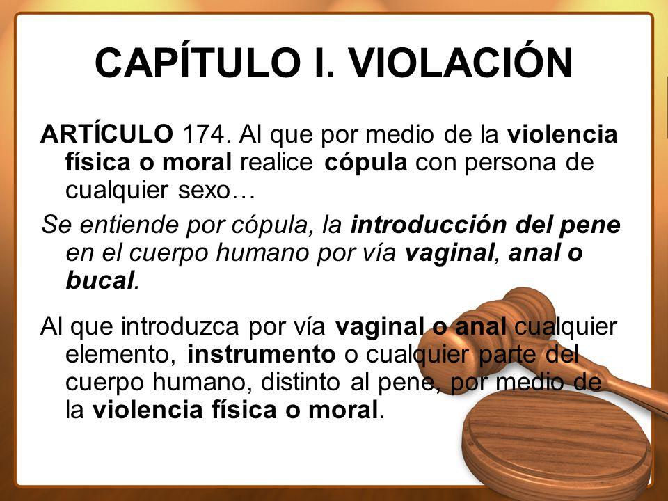 CAPÍTULO I. VIOLACIÓN ARTÍCULO 174. Al que por medio de la violencia física o moral realice cópula con persona de cualquier sexo…