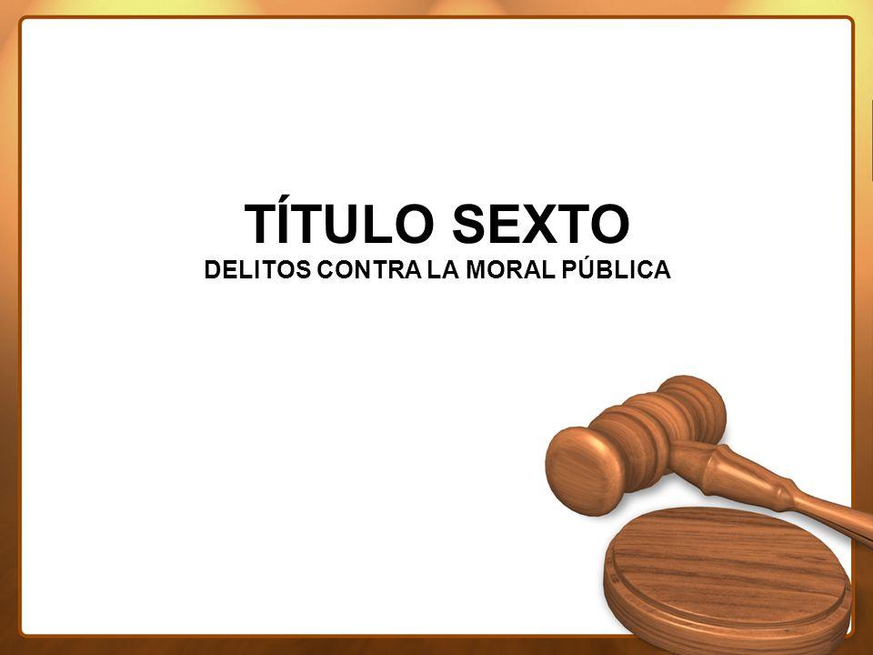 TÍTULO SEXTO DELITOS CONTRA LA MORAL PÚBLICA