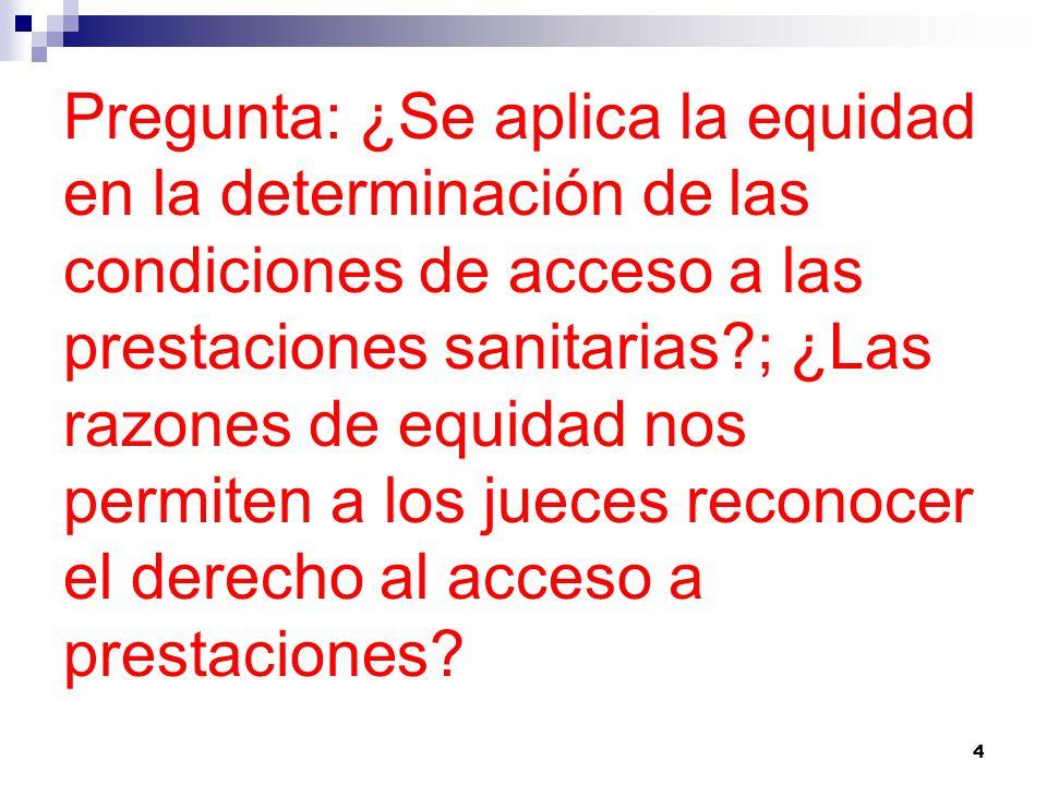 Pregunta: ¿Se aplica la equidad en la determinación de las condiciones de acceso a las prestaciones sanitarias ; ¿Las razones de equidad nos permiten a los jueces reconocer el derecho al acceso a prestaciones