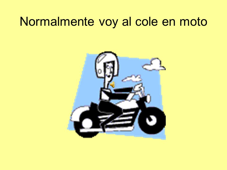 Normalmente voy al cole en moto