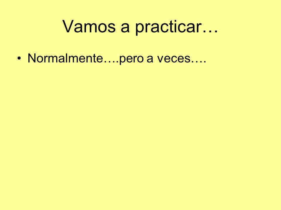 Vamos a practicar… Normalmente….pero a veces….