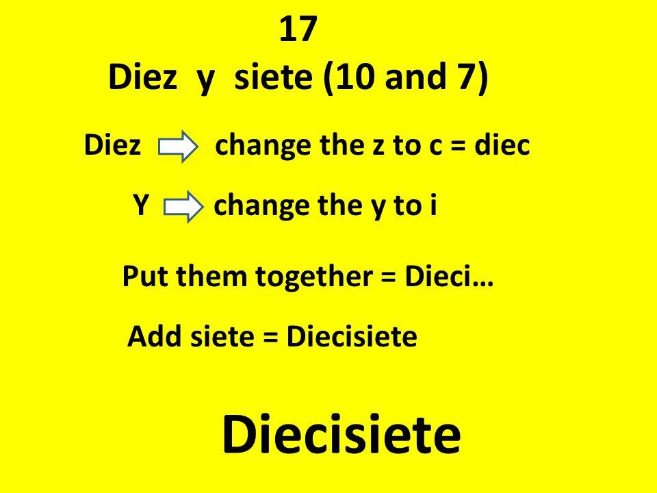 Diecisiete 17 Diez y siete (10 and 7) Diez change the z to c = diec