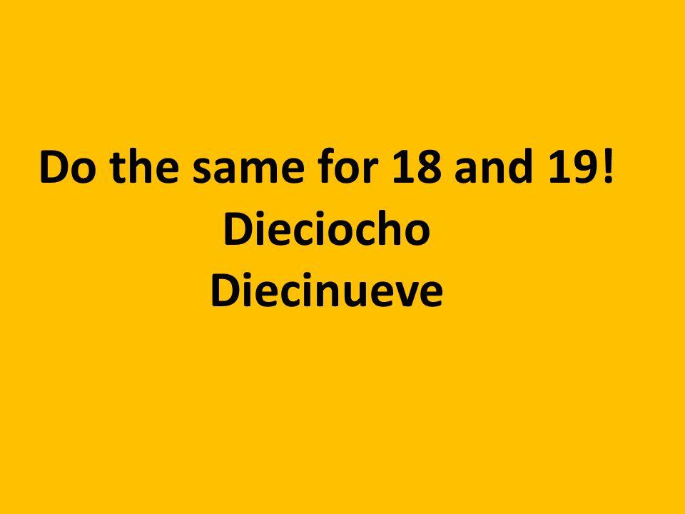 Do the same for 18 and 19! Dieciocho Diecinueve