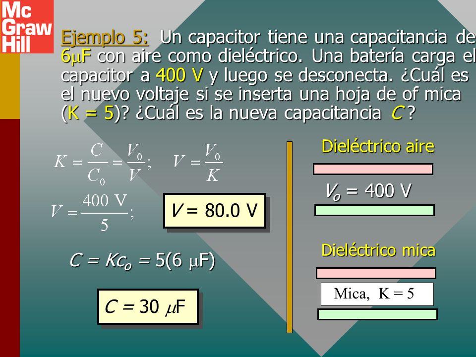 Ejemplo 5: Un capacitor tiene una capacitancia de 6mF con aire como dieléctrico. Una batería carga el capacitor a 400 V y luego se desconecta. ¿Cuál es el nuevo voltaje si se inserta una hoja de of mica (K = 5) ¿Cuál es la nueva capacitancia C