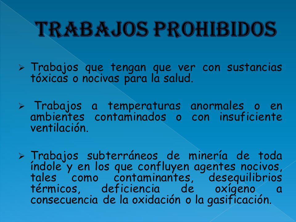 Trabajos prohibidos Trabajos que tengan que ver con sustancias tóxicas o nocivas para la salud.