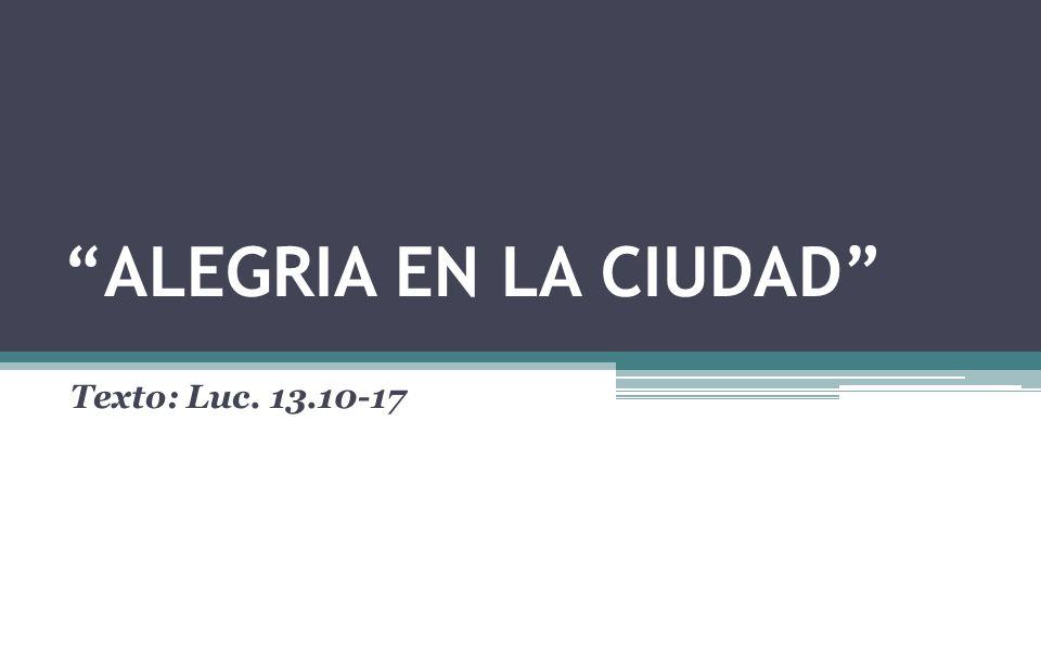 ALEGRIA EN LA CIUDAD Texto: Luc. 13.10-17